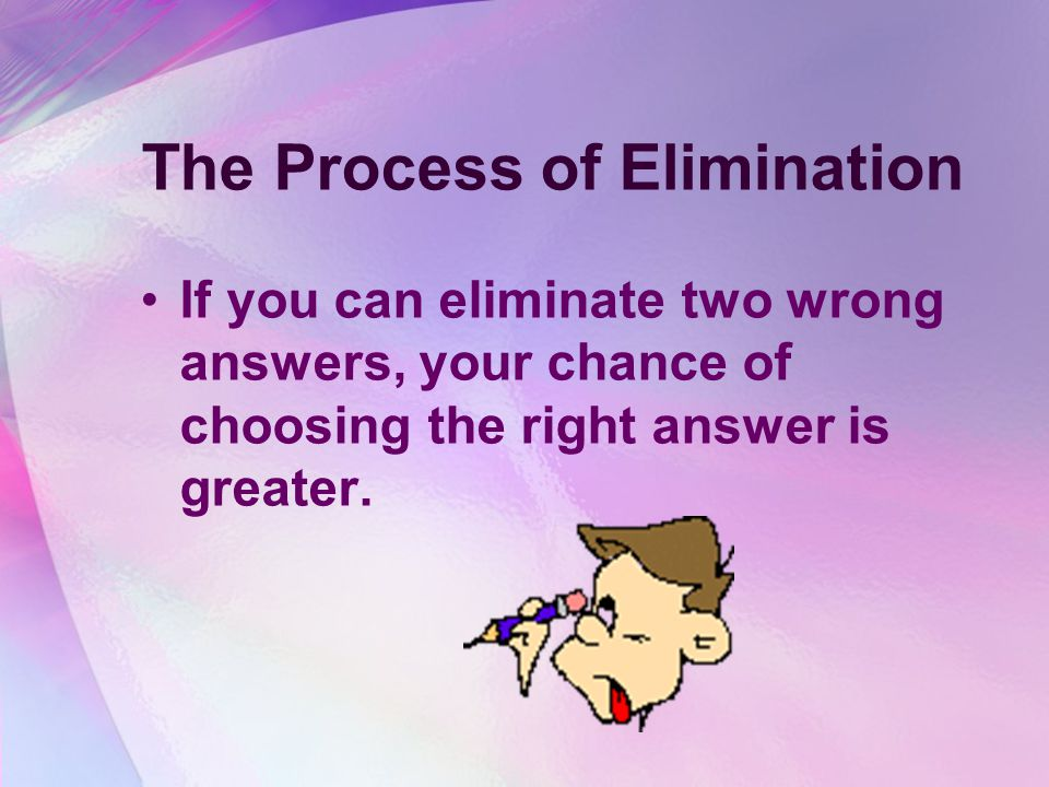 The Process of Elimination If you can eliminate two wrong answers, your chance of choosing the right answer is greater.