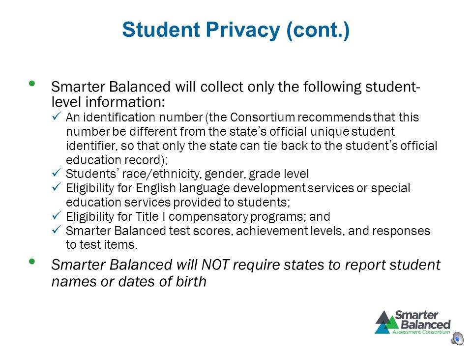 Student Privacy (cont.) Smarter Balanced will collect only the following student- level information: An identification number (the Consortium recommen