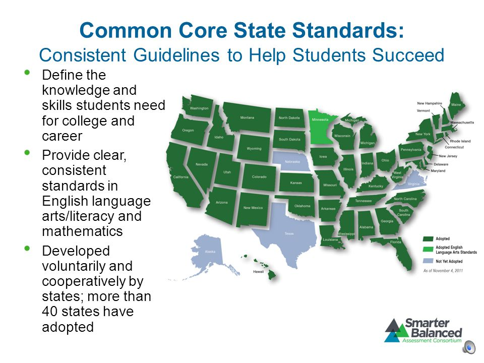 Common Core State Standards: Consistent Guidelines to Help Students Succeed Define the knowledge and skills students need for college and career Provide clear, consistent standards in English language arts/literacy and mathematics Developed voluntarily and cooperatively by states; more than 40 states have adopted
