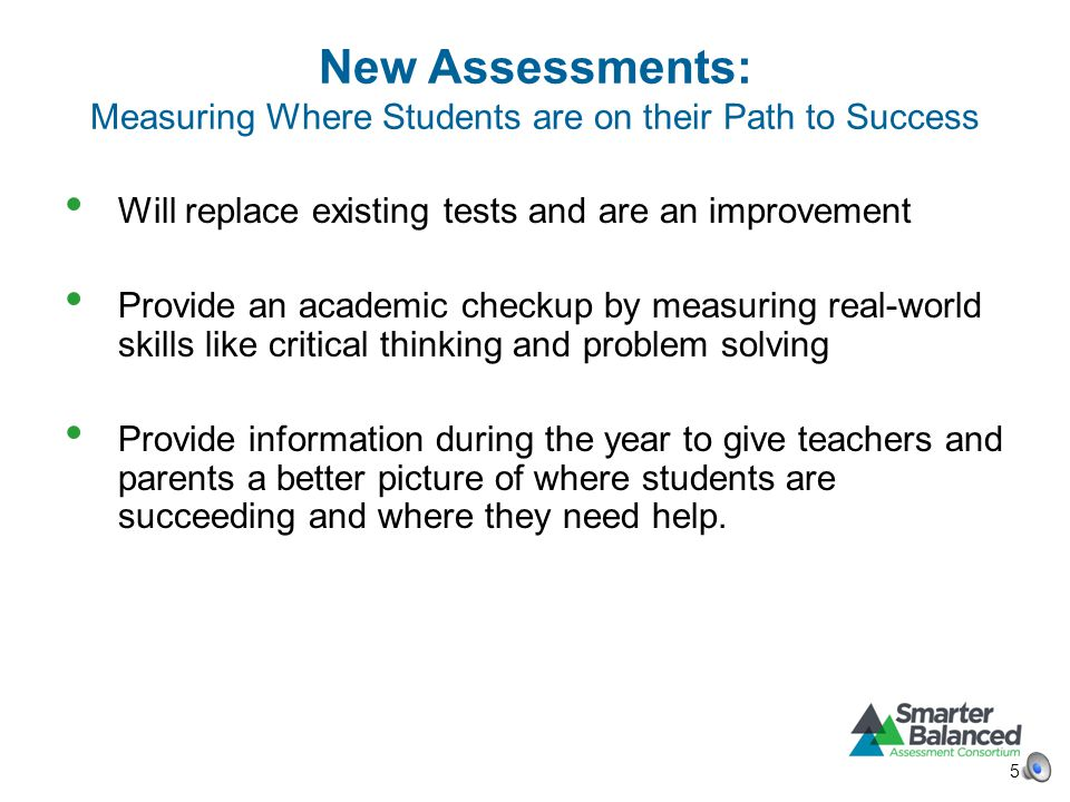 New Assessments: Measuring Where Students are on their Path to Success Will replace existing tests and are an improvement Provide an academic checkup by measuring real-world skills like critical thinking and problem solving Provide information during the year to give teachers and parents a better picture of where students are succeeding and where they need help.
