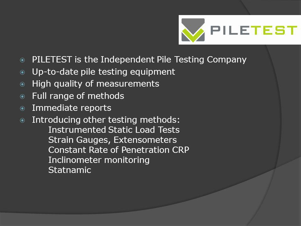 PILETEST is the Independent Pile Testing Company Up-to-date pile testing equipment High quality of measurements Full range of methods Immediate report
