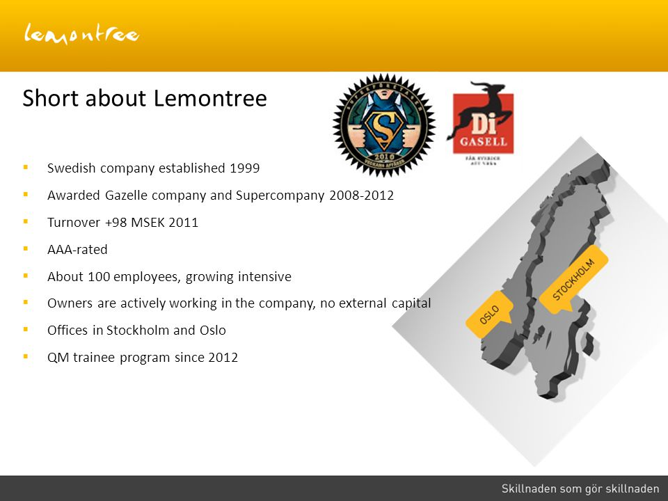 Short about Lemontree Swedish company established 1999 Awarded Gazelle company and Supercompany 2008-2012 Turnover +98 MSEK 2011 AAA-rated About 100 e