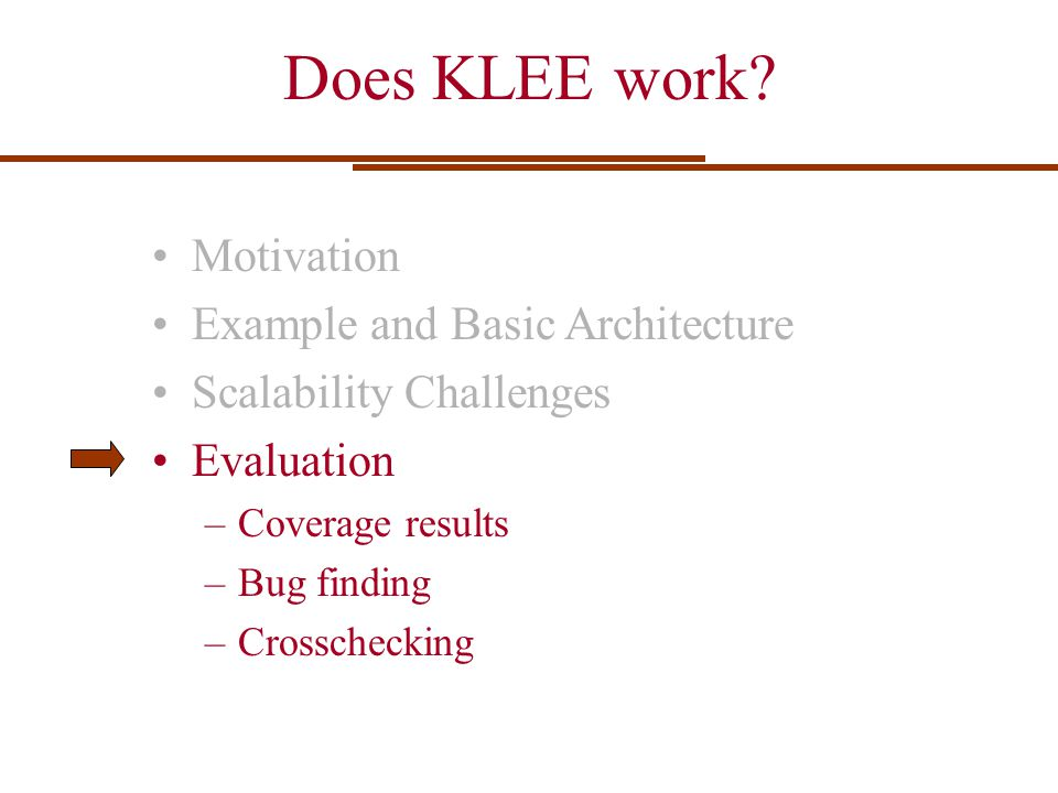 Does KLEE work? Motivation Example and Basic Architecture Scalability Challenges Evaluation –Coverage results –Bug finding –Crosschecking