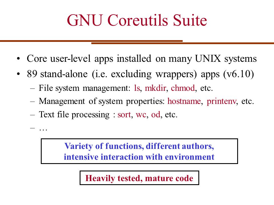 GNU Coreutils Suite Core user-level apps installed on many UNIX systems 89 stand-alone (i.e. excluding wrappers) apps (v6.10) –File system management: