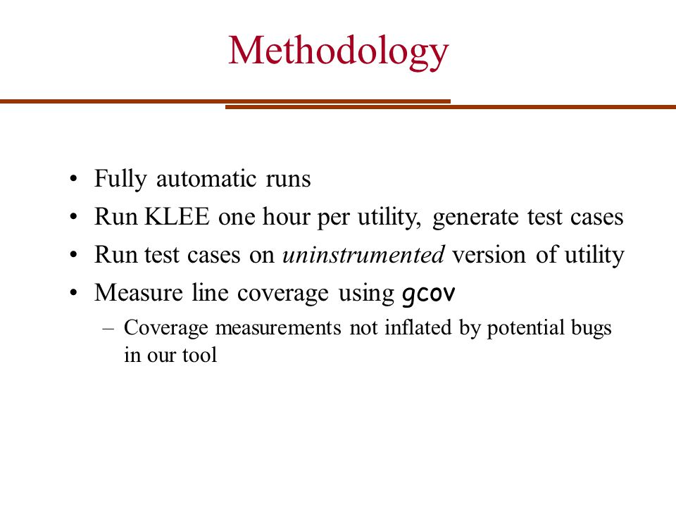Methodology Fully automatic runs Run KLEE one hour per utility, generate test cases Run test cases on uninstrumented version of utility Measure line c