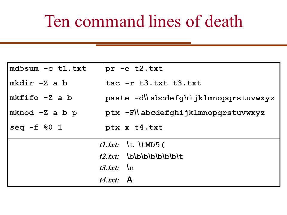 md5sum -c t1.txt mkdir -Z a b mkfifo -Z a b mknod -Z a b p seq -f %0 1 pr -e t2.txt tac -r t3.txt t3.txt paste -d \\ abcdefghijklmnopqrstuvwxyz ptx -F