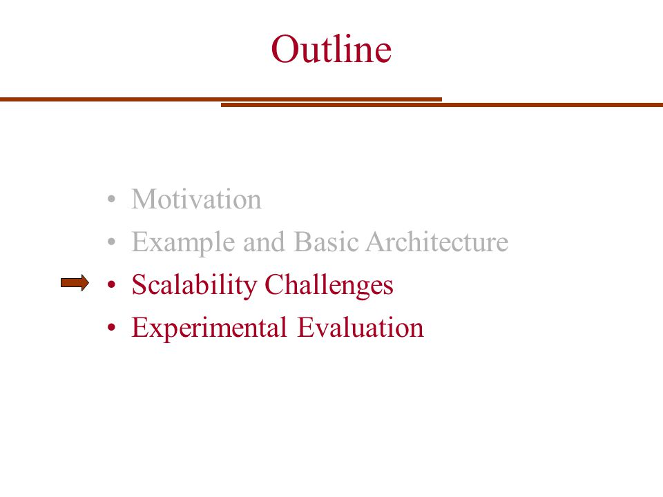 Outline Motivation Example and Basic Architecture Scalability Challenges Experimental Evaluation