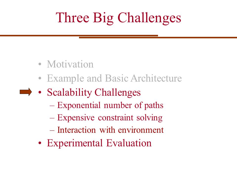 Three Big Challenges Motivation Example and Basic Architecture Scalability Challenges –Exponential number of paths –Expensive constraint solving –Inte