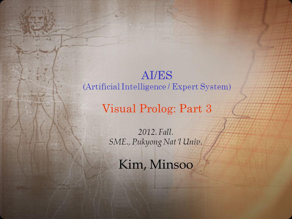 AI/ES (Artificial Intelligence / Expert System) Visual Prolog: Part 3 2012. Fall. SME., Pukyong Nat l Univ. Kim, Minsoo