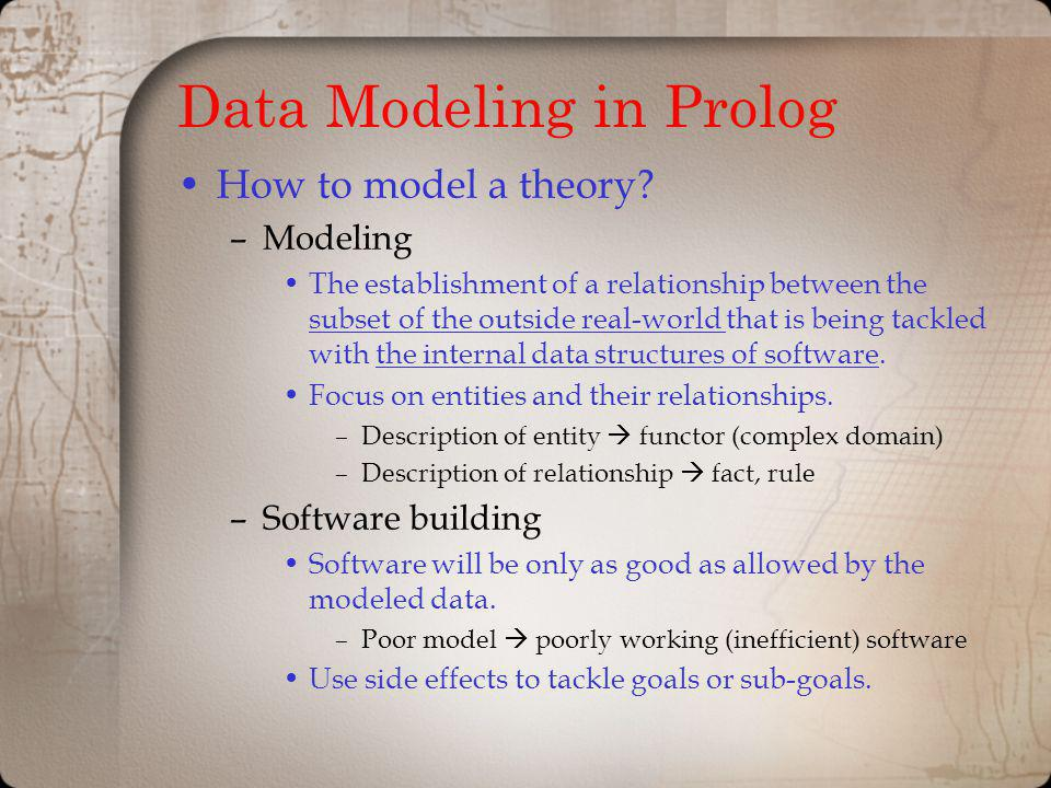 Data Modeling in Prolog How to model a theory? –Modeling The establishment of a relationship between the subset of the outside real-world that is bein