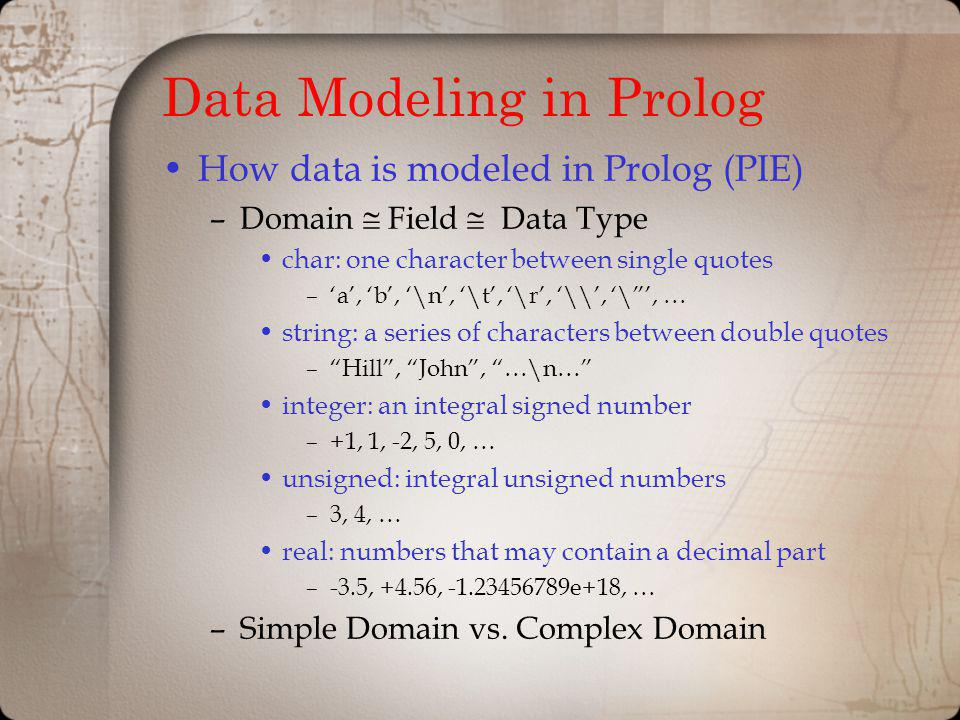 Data Modeling in Prolog How data is modeled in Prolog (PIE) –Domain Field Data Type char: one character between single quotes –a, b, \n, \t, \r, \\, \, … string: a series of characters between double quotes –Hill, John, …\n… integer: an integral signed number –+1, 1, -2, 5, 0, … unsigned: integral unsigned numbers –3, 4, … real: numbers that may contain a decimal part –-3.5, +4.56, -1.23456789e+18, … –Simple Domain vs.