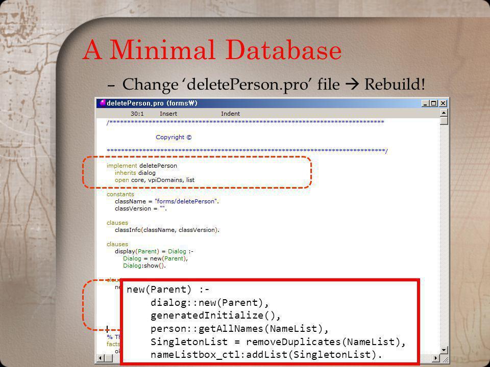 A Minimal Database –Change deletePerson.pro file Rebuild! new(Parent) :- dialog::new(Parent), generatedInitialize(), person::getAllNames(NameList), Si