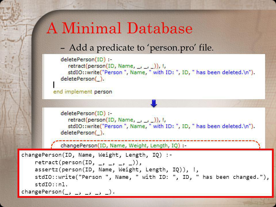 A Minimal Database –Add a predicate to person.pro file. changePerson(ID, Name, Weight, Length, IQ) :- retract(person(ID, _, _, _, _)), assertz(person(