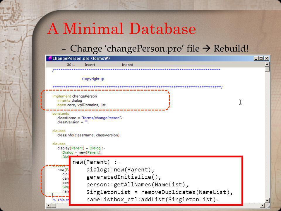 A Minimal Database –Change changePerson.pro file Rebuild! new(Parent) :- dialog::new(Parent), generatedInitialize(), person::getAllNames(NameList), Si