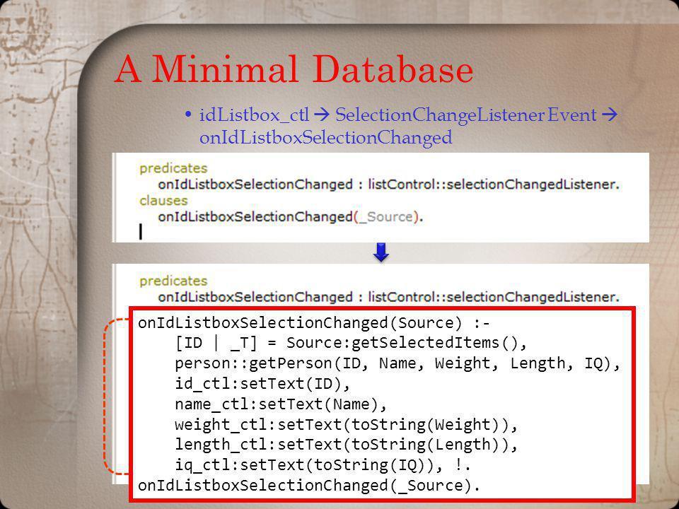 A Minimal Database idListbox_ctl SelectionChangeListener Event onIdListboxSelectionChanged onIdListboxSelectionChanged(Source) :- [ID | _T] = Source:g