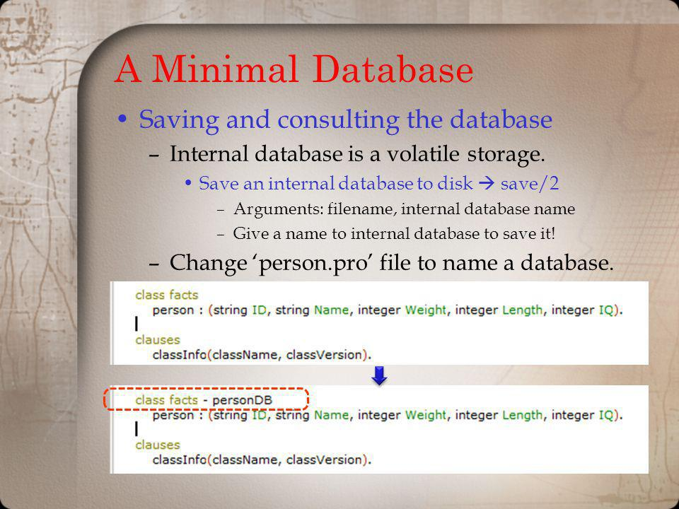 A Minimal Database Saving and consulting the database –Internal database is a volatile storage. Save an internal database to disk save/2 –Arguments: f