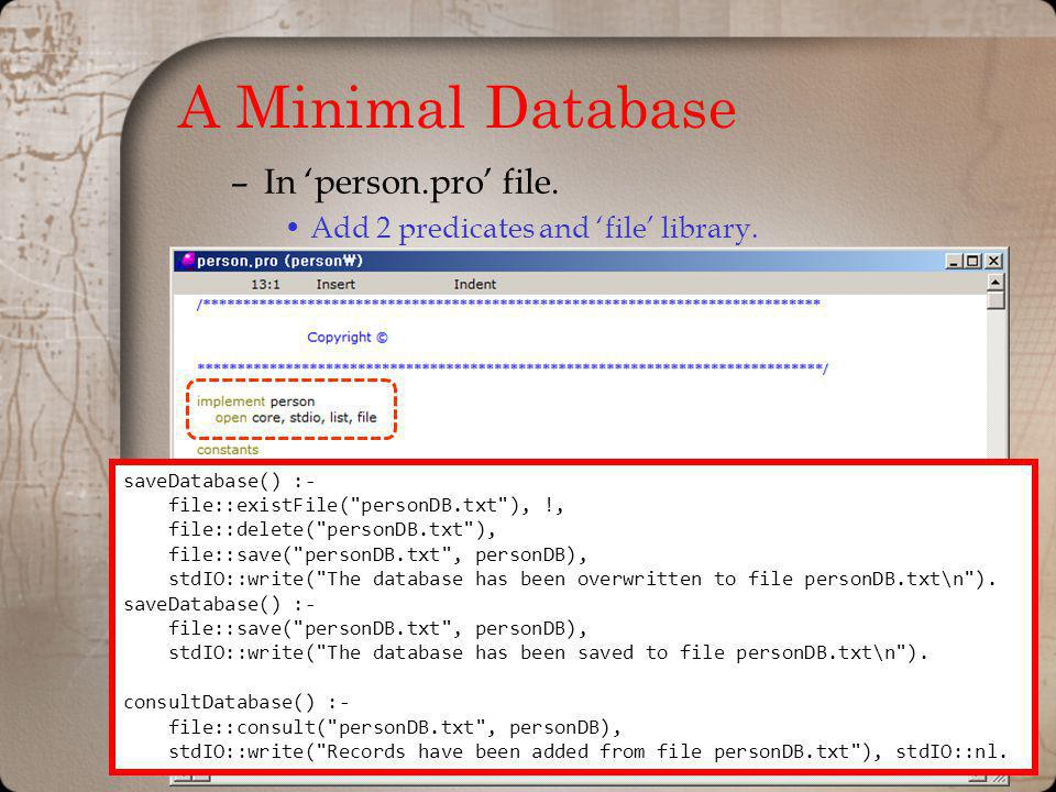 A Minimal Database –In person.pro file. Add 2 predicates and file library. saveDatabase() :- file::existFile(