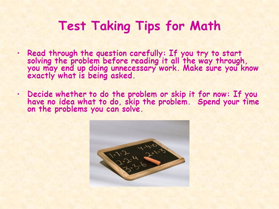 Test Taking Tips for Math Read through the question carefully: If you try to start solving the problem before reading it all the way through, you may end up doing unnecessary work.