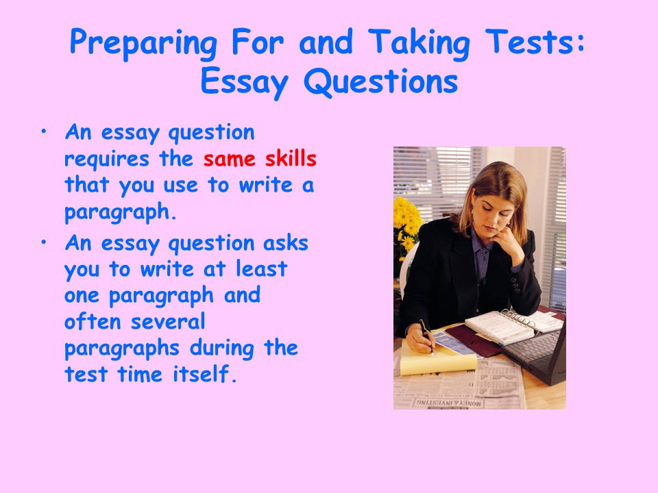 Preparing For and Taking Tests: Essay Questions An essay question requires the same skills that you use to write a paragraph.