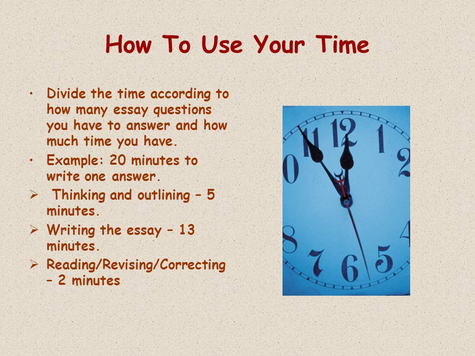 How To Use Your Time Divide the time according to how many essay questions you have to answer and how much time you have.