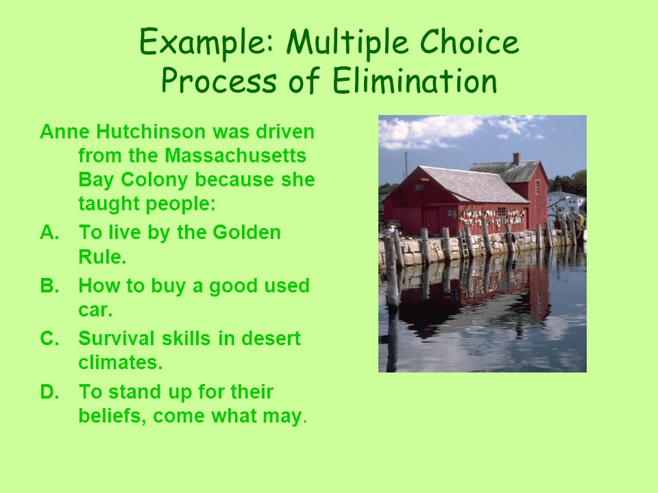 Example: Multiple Choice Process of Elimination Anne Hutchinson was driven from the Massachusetts Bay Colony because she taught people: A.To live by the Golden Rule.
