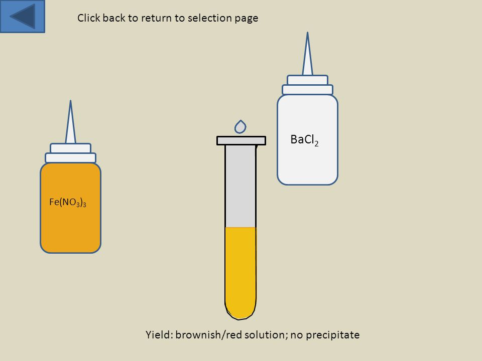 Fe(NO 3 ) 3 BaCl 2 Yield: brownish/red solution; no precipitate Click back to return to selection page