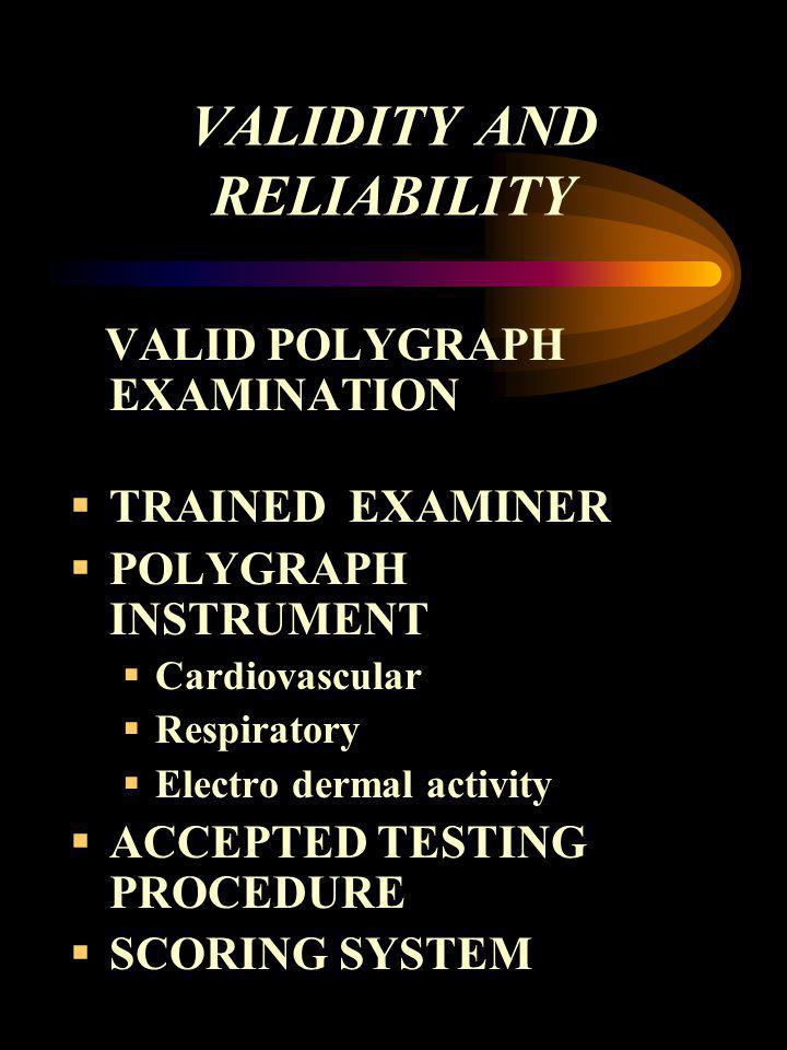 VALIDITY AND RELIABILITY VALID POLYGRAPH EXAMINATION TRAINED EXAMINER POLYGRAPH INSTRUMENT Cardiovascular Respiratory Electro dermal activity ACCEPTED