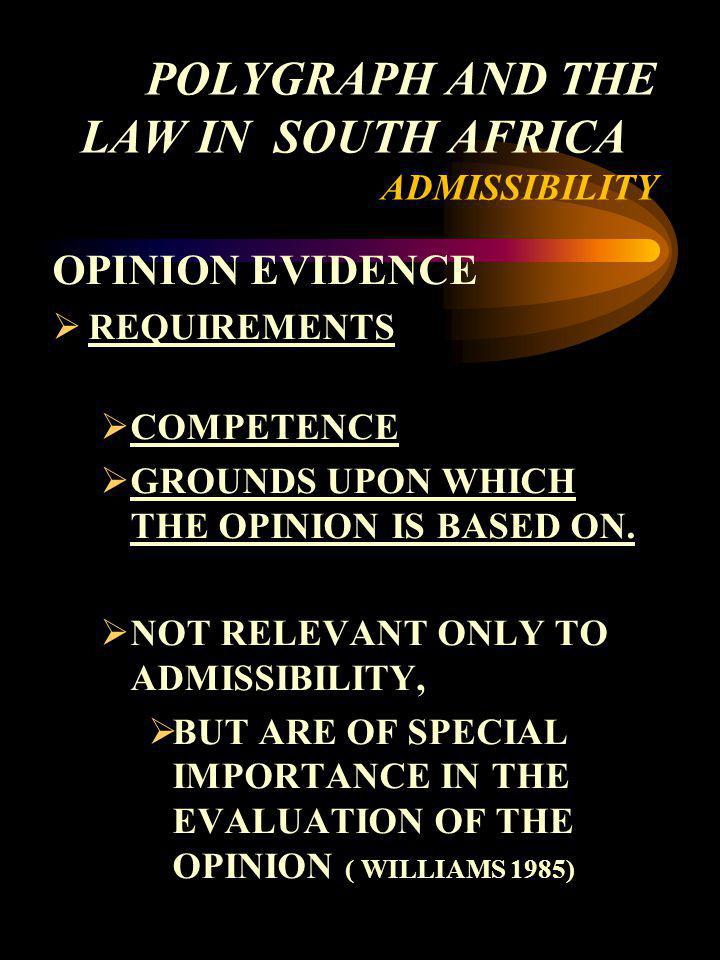 POLYGRAPH AND THE LAW IN SOUTH AFRICA ADMISSIBILITY OPINION EVIDENCE REQUIREMENTS COMPETENCE GROUNDS UPON WHICH THE OPINION IS BASED ON. NOT RELEVANT