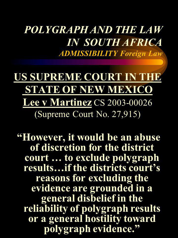 POLYGRAPH AND THE LAW IN SOUTH AFRICA ADMISSIBILITY Foreign Law US SUPREME COURT IN THE STATE OF NEW MEXICO Lee v Martinez CS 2003-00026 (Supreme Cour