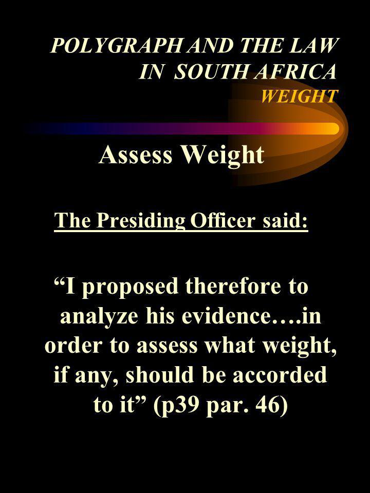 POLYGRAPH AND THE LAW IN SOUTH AFRICA WEIGHT Assess Weight The Presiding Officer said: I proposed therefore to analyze his evidence….in order to asses