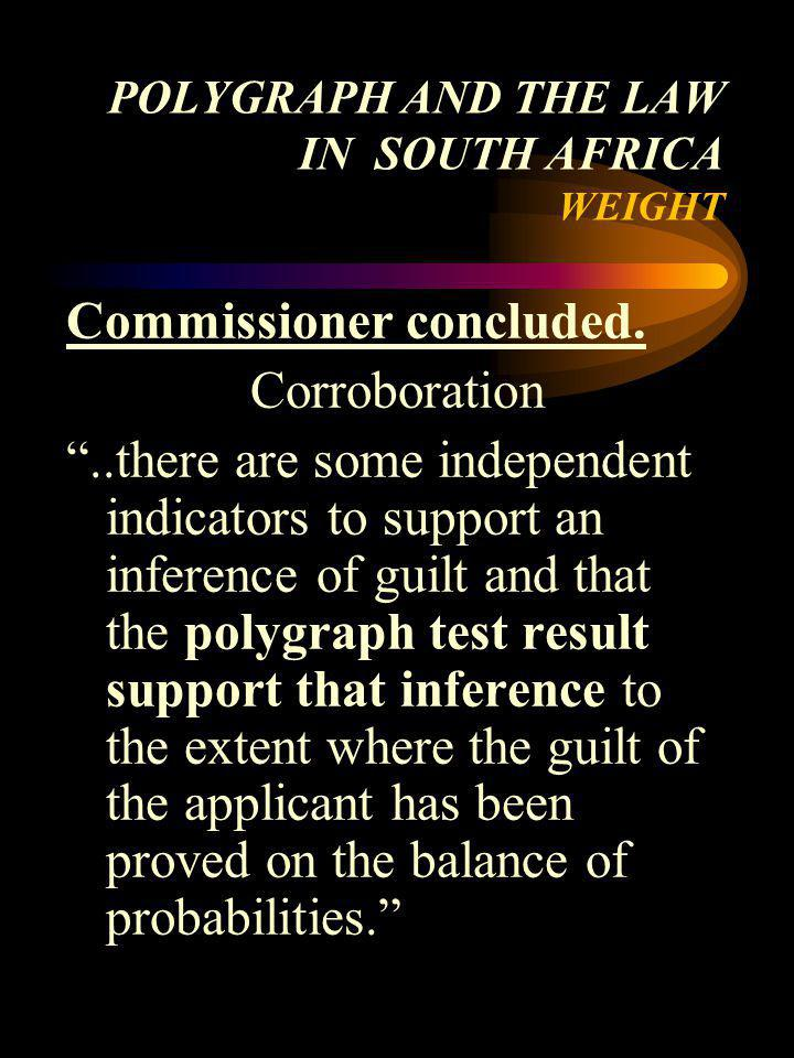 POLYGRAPH AND THE LAW IN SOUTH AFRICA WEIGHT Commissioner concluded. Corroboration..there are some independent indicators to support an inference of g