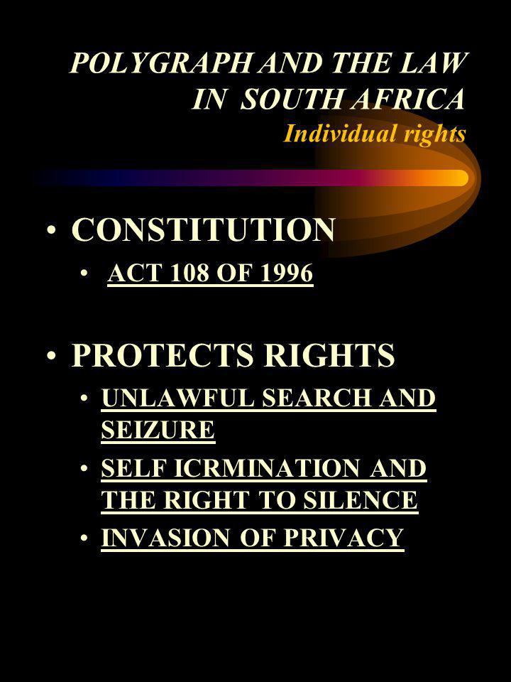 POLYGRAPH AND THE LAW IN SOUTH AFRICA Individual rights CONSTITUTION ACT 108 OF 1996 PROTECTS RIGHTS UNLAWFUL SEARCH AND SEIZURE SELF ICRMINATION AND
