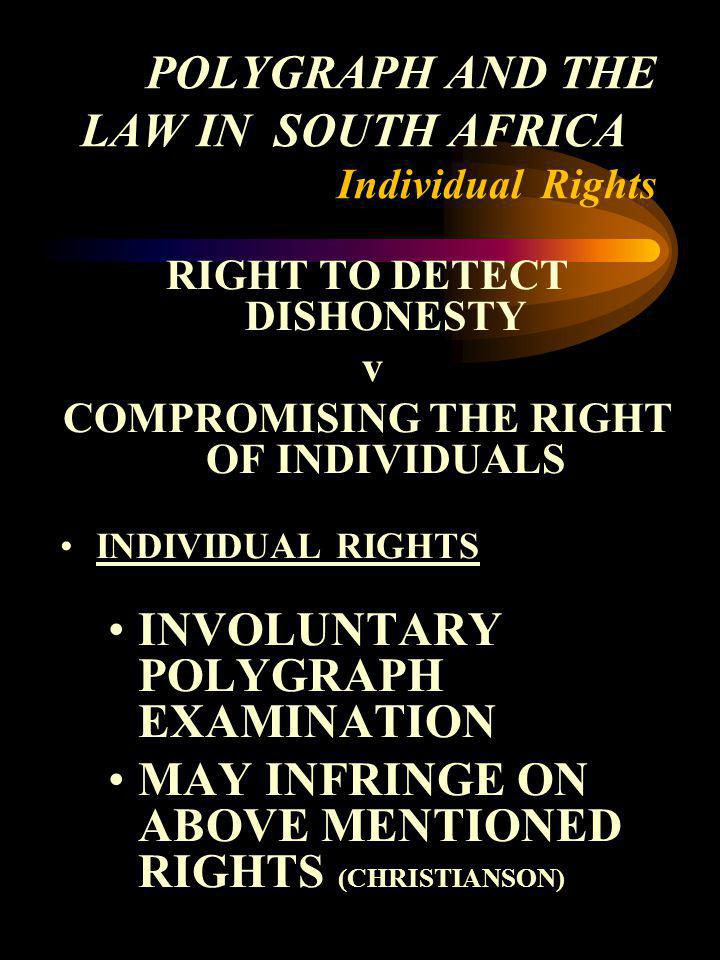 POLYGRAPH AND THE LAW IN SOUTH AFRICA Individual Rights RIGHT TO DETECT DISHONESTY v COMPROMISING THE RIGHT OF INDIVIDUALS INDIVIDUAL RIGHTS INVOLUNTA