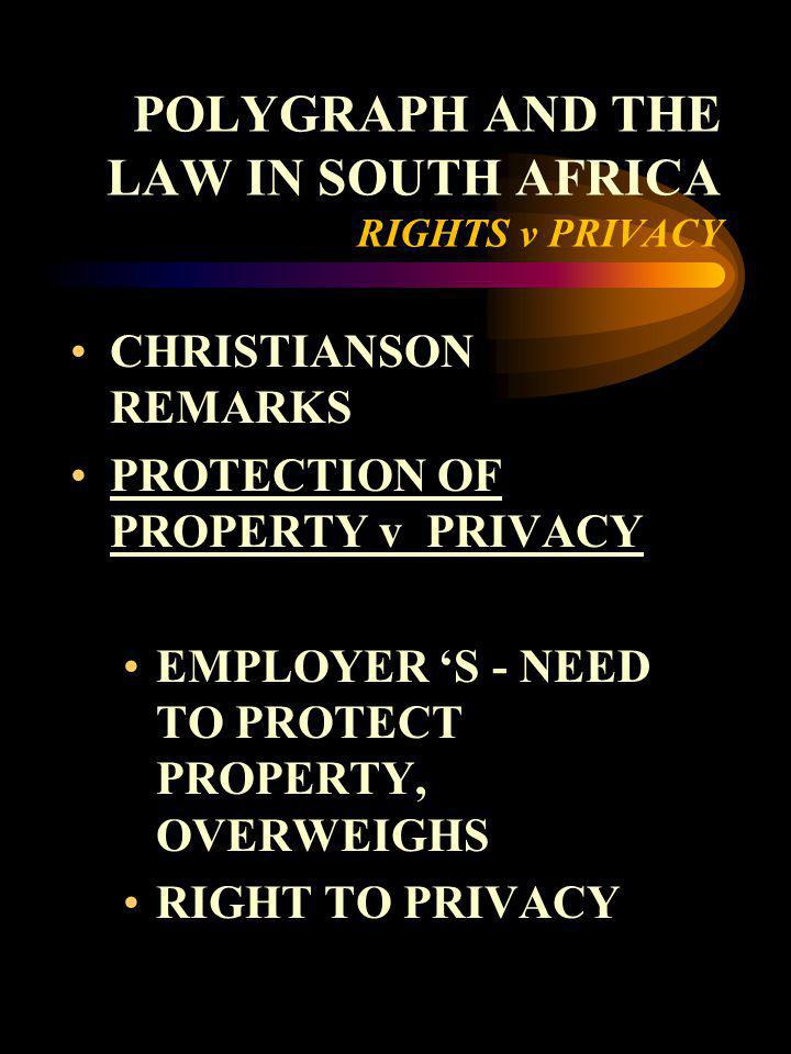 POLYGRAPH AND THE LAW IN SOUTH AFRICA RIGHTS v PRIVACY CHRISTIANSON REMARKS PROTECTION OF PROPERTY v PRIVACY EMPLOYER S - NEED TO PROTECT PROPERTY, OV