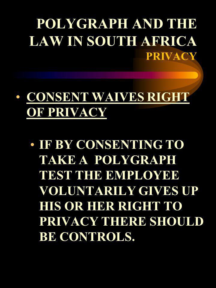 POLYGRAPH AND THE LAW IN SOUTH AFRICA PRIVACY CONSENT WAIVES RIGHT OF PRIVACY IF BY CONSENTING TO TAKE A POLYGRAPH TEST THE EMPLOYEE VOLUNTARILY GIVES