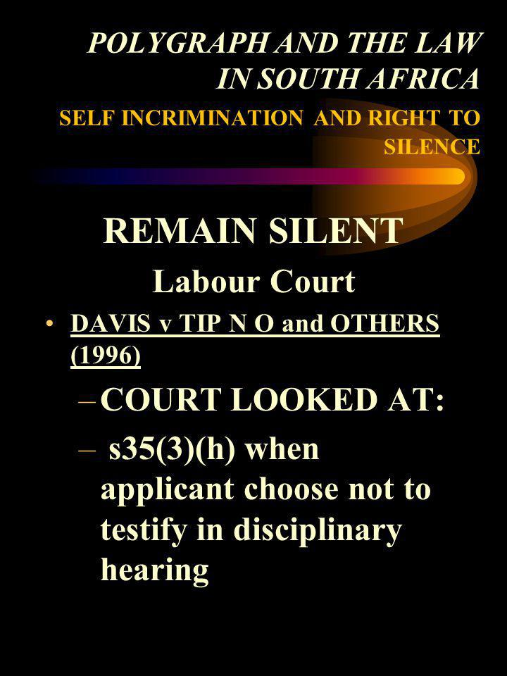 POLYGRAPH AND THE LAW IN SOUTH AFRICA SELF INCRIMINATION AND RIGHT TO SILENCE REMAIN SILENT Labour Court DAVIS v TIP N O and OTHERS (1996) –COURT LOOK