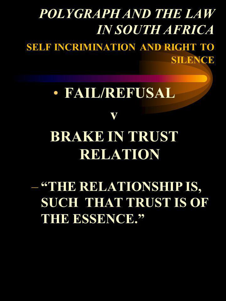 POLYGRAPH AND THE LAW IN SOUTH AFRICA SELF INCRIMINATION AND RIGHT TO SILENCE FAIL/REFUSAL v BRAKE IN TRUST RELATION –THE RELATIONSHIP IS, SUCH THAT T