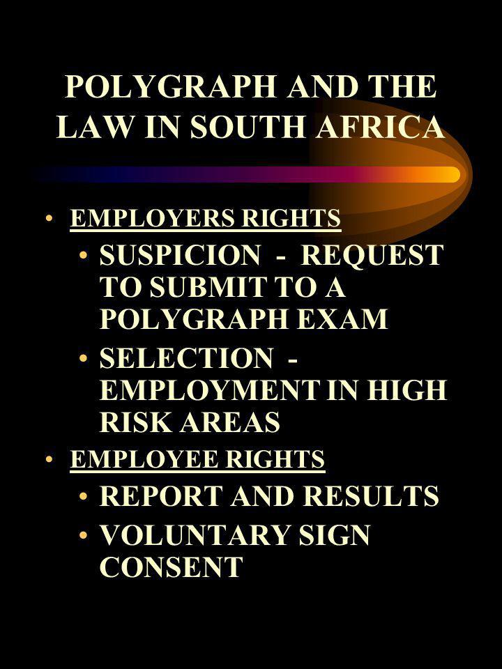 POLYGRAPH AND THE LAW IN SOUTH AFRICA EMPLOYERS RIGHTS SUSPICION - REQUEST TO SUBMIT TO A POLYGRAPH EXAM SELECTION - EMPLOYMENT IN HIGH RISK AREAS EMP