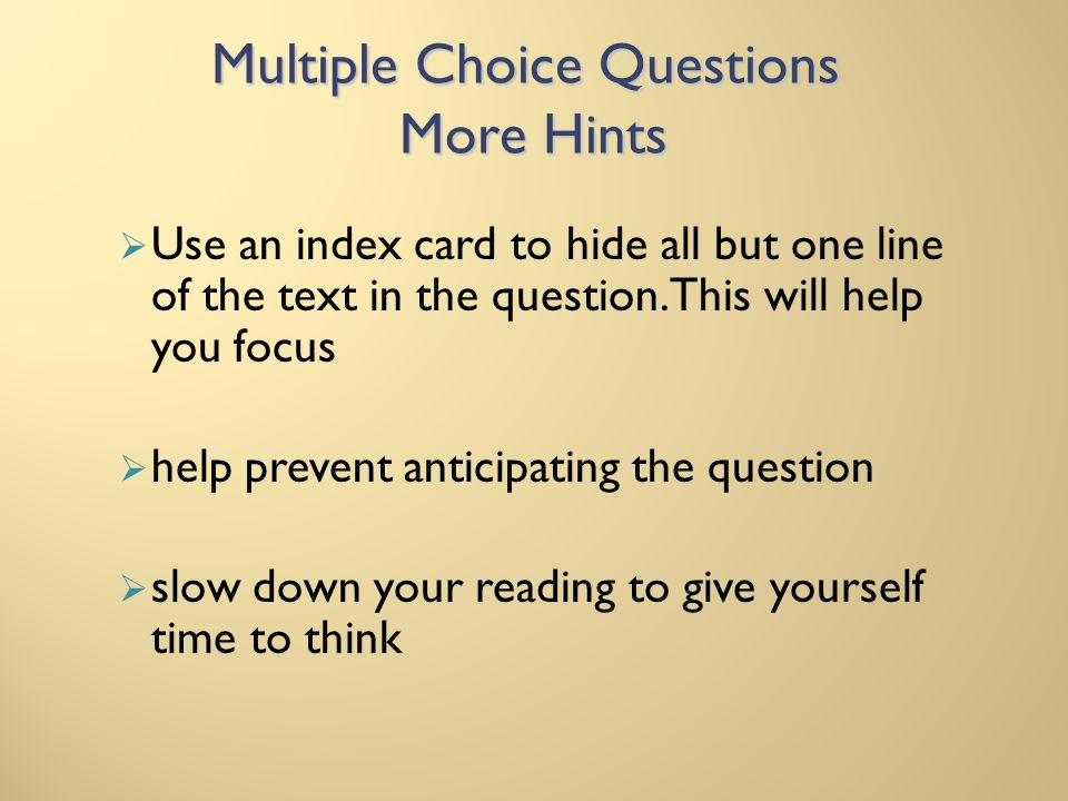 Multiple Choice Questions More Hints Use an index card to hide all but one line of the text in the question. This will help you focus help prevent ant