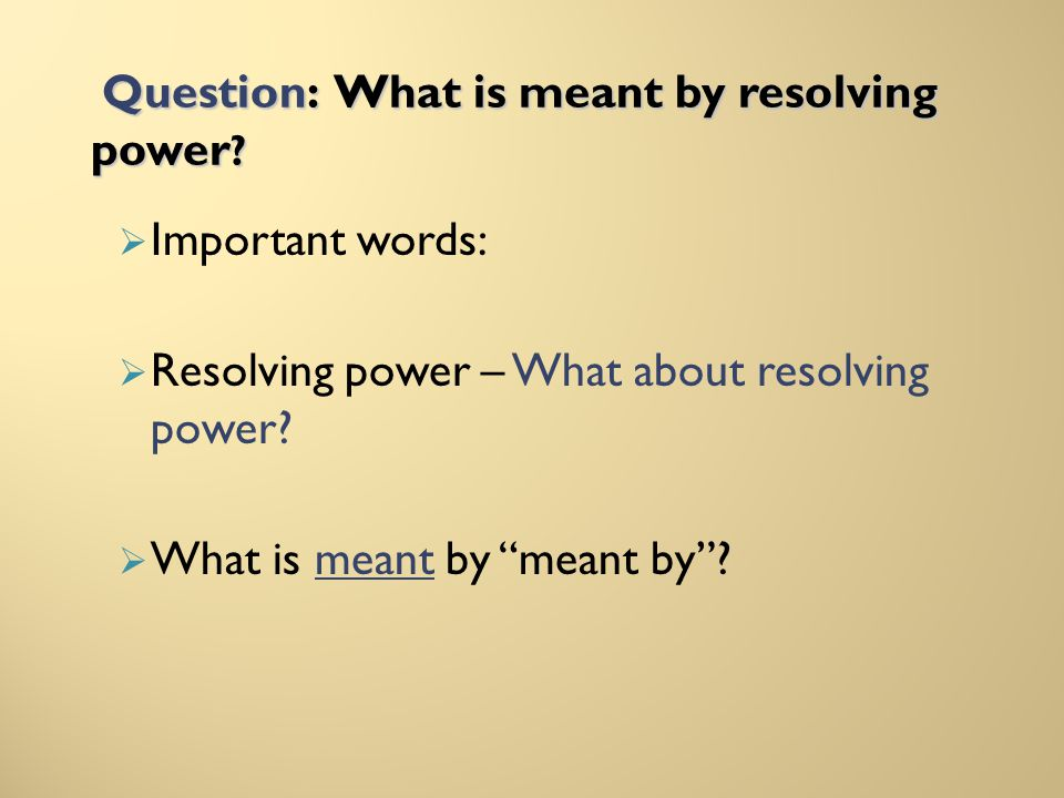 Question: What is meant by resolving power ? Important words: Resolving power – What about resolving power? What is meant by meant by?