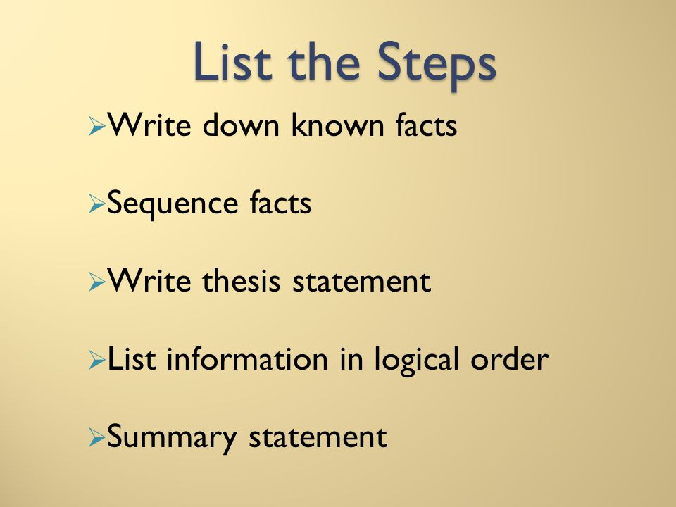 List the Steps Write down known facts Sequence facts Write thesis statement List information in logical order Summary statement