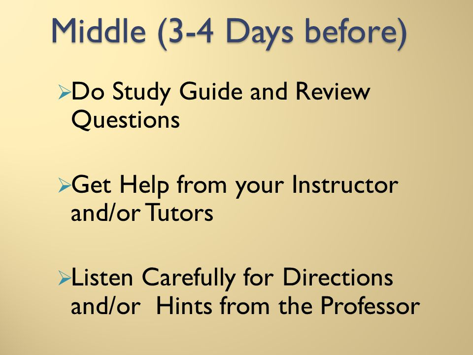 Middle (3-4 Days before) Do Study Guide and Review Questions Get Help from your Instructor and/or Tutors Listen Carefully for Directions and/or Hints