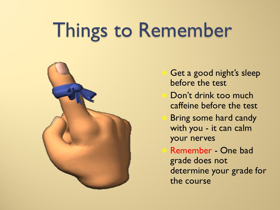 Things to Remember X Get a good nights sleep before the test X Dont drink too much caffeine before the test X Bring some hard candy with you - it can