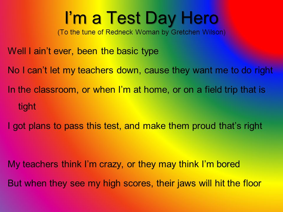 Im a Test Day Hero Im a Test Day Hero (To the tune of Redneck Woman by Gretchen Wilson) Well I aint ever, been the basic type No I cant let my teacher