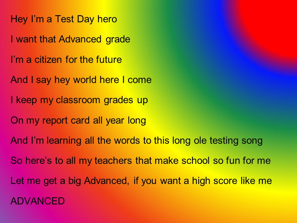 Hey Im a Test Day hero I want that Advanced grade Im a citizen for the future And I say hey world here I come I keep my classroom grades up On my report card all year long And Im learning all the words to this long ole testing song So heres to all my teachers that make school so fun for me Let me get a big Advanced, if you want a high score like me ADVANCED