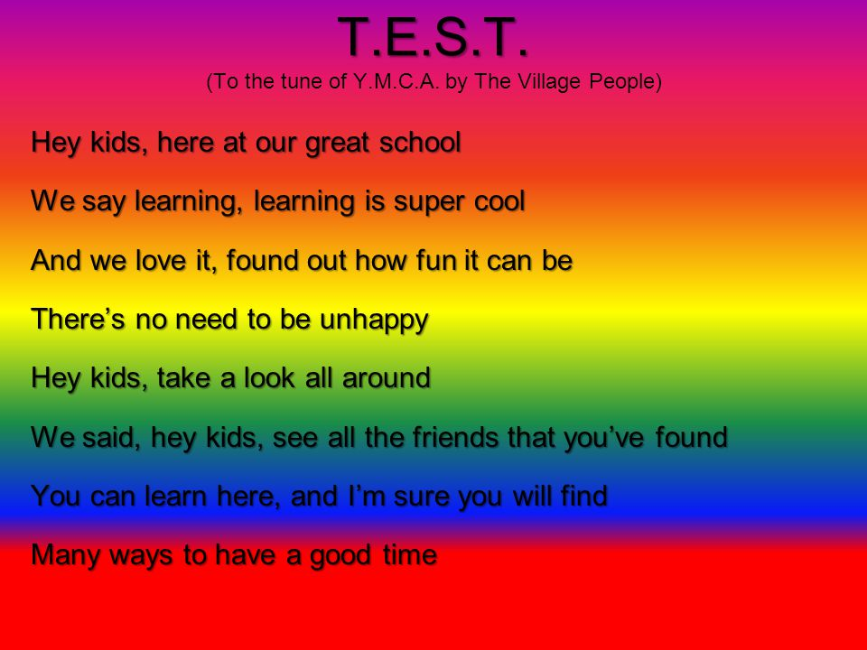 T.E.S.T. T.E.S.T. (To the tune of Y.M.C.A. by The Village People) Hey kids, here at our great school We say learning, learning is super cool And we lo