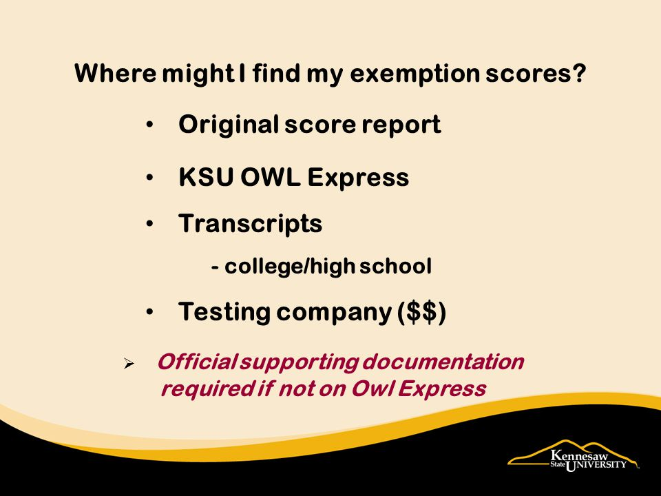 Original score report KSU OWL Express Transcripts - college/high school Testing company ($$) Where might I find my exemption scores.