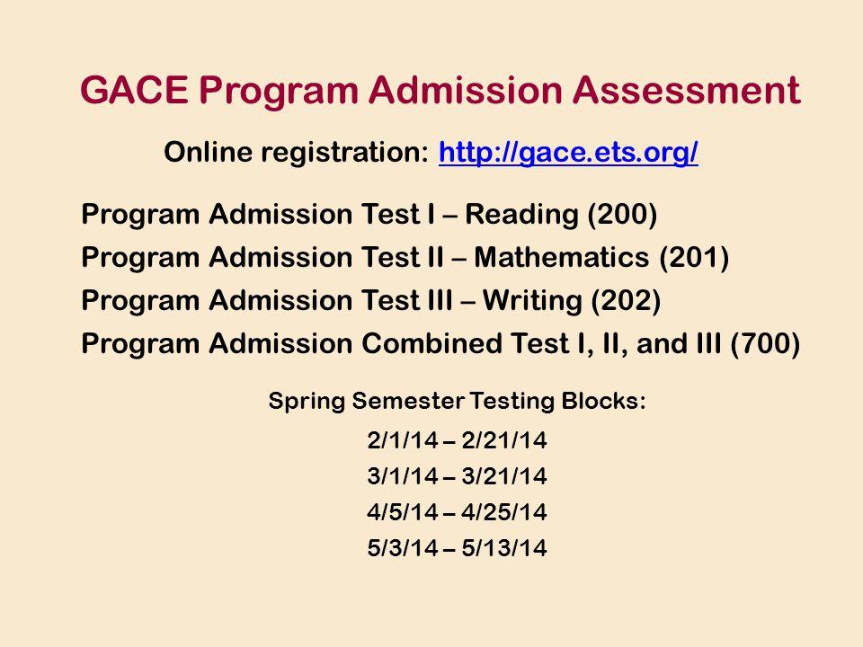 Program Admission Test I – Reading (200) Program Admission Test II – Mathematics (201) Program Admission Test III – Writing (202) Program Admission Combined Test I, II, and III (700) GACE Program Admission Assessment Online registration: http://gace.ets.org/http://gace.ets.org/ Spring Semester Testing Blocks: 2/1/14 – 2/21/14 3/1/14 – 3/21/14 4/5/14 – 4/25/14 5/3/14 – 5/13/14