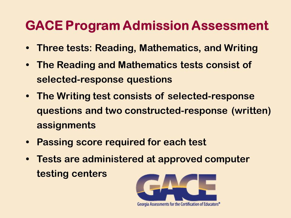 Three tests: Reading, Mathematics, and Writing The Reading and Mathematics tests consist of selected-response questions The Writing test consists of selected-response questions and two constructed-response (written) assignments Passing score required for each test Tests are administered at approved computer testing centers GACE Program Admission Assessment