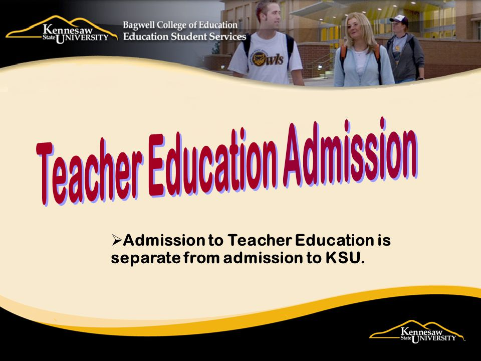Admission to Teacher Education is separate from admission to KSU.